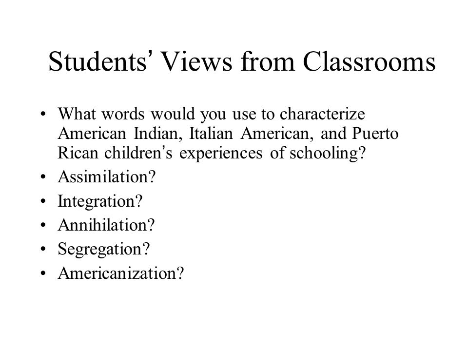 Students ' Views from Classrooms What words would you use to characterize American Indian, Italian American, and Puerto Rican children ' s experiences of schooling.