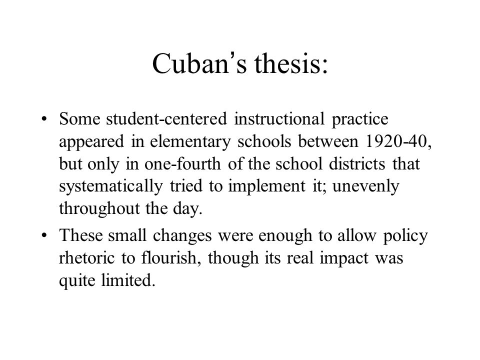 Cuban ' s thesis: Some student-centered instructional practice appeared in elementary schools between 1920-40, but only in one-fourth of the school districts that systematically tried to implement it; unevenly throughout the day.
