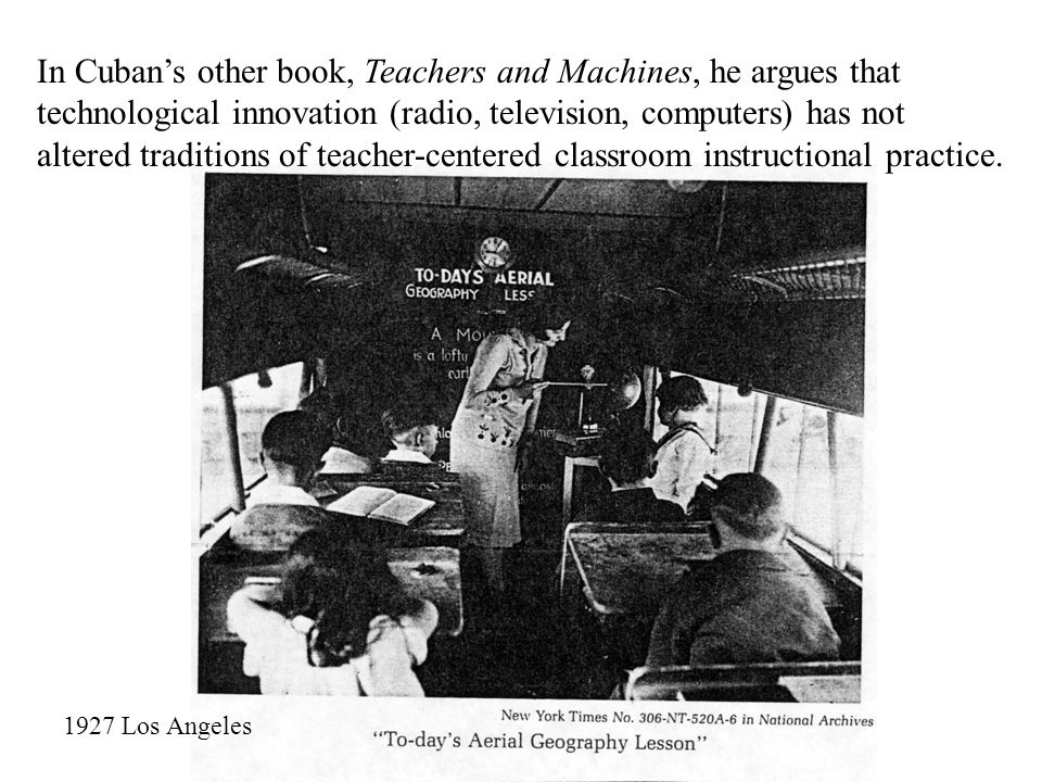 In Cuban's other book, Teachers and Machines, he argues that technological innovation (radio, television, computers) has not altered traditions of teacher-centered classroom instructional practice.