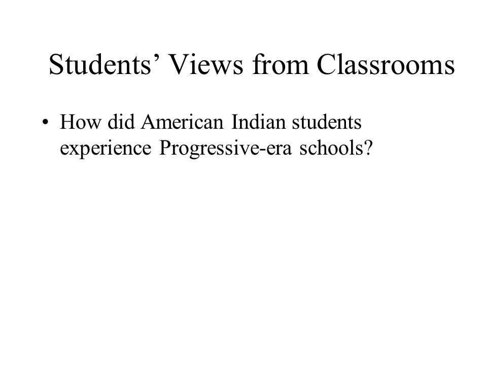 Students' Views from Classrooms How did American Indian students experience Progressive-era schools