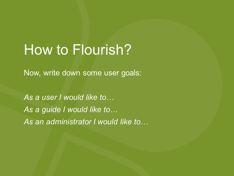 Now, write down some user goals: As a user I would like to… As a guide I would like to… As an administrator I would like to… How to Flourish