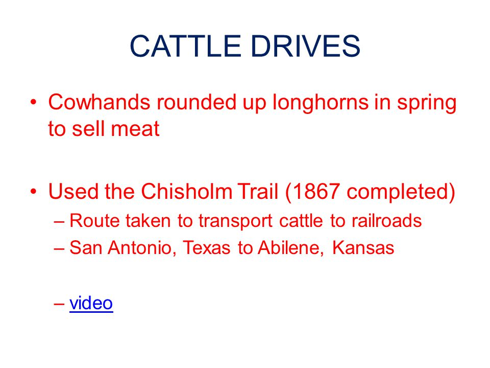 CATTLE DRIVES Cowhands rounded up longhorns in spring to sell meat Used the Chisholm Trail (1867 completed) –Route taken to transport cattle to railroads –San Antonio, Texas to Abilene, Kansas –videovideo