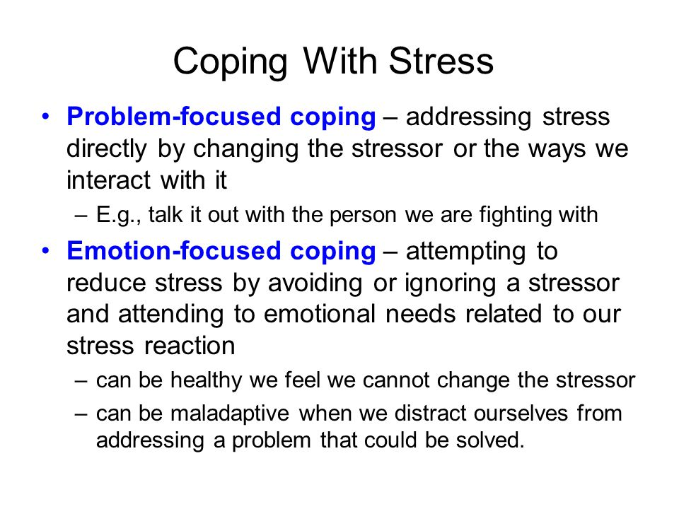 Coping With Stress Problem-focused coping – addressing stress directly by changing the stressor or the ways we interact with it –E.g., talk it out wit