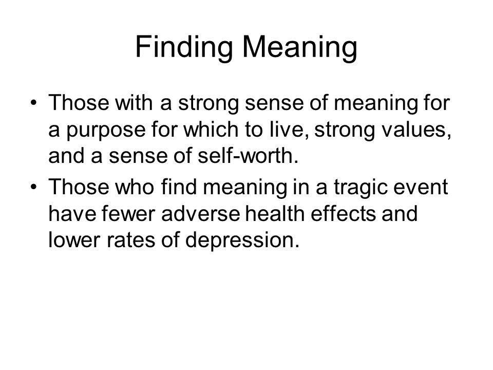 Finding Meaning Those with a strong sense of meaning for a purpose for which to live, strong values, and a sense of self-worth. Those who find meaning