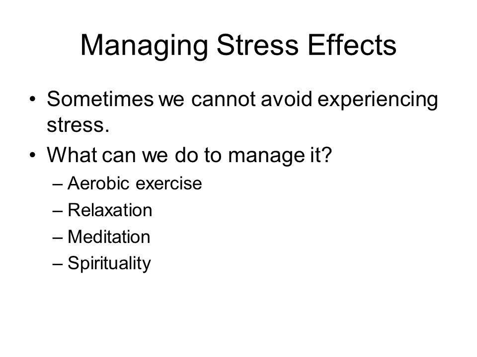 Managing Stress Effects Sometimes we cannot avoid experiencing stress. What can we do to manage it? –Aerobic exercise –Relaxation –Meditation –Spiritu