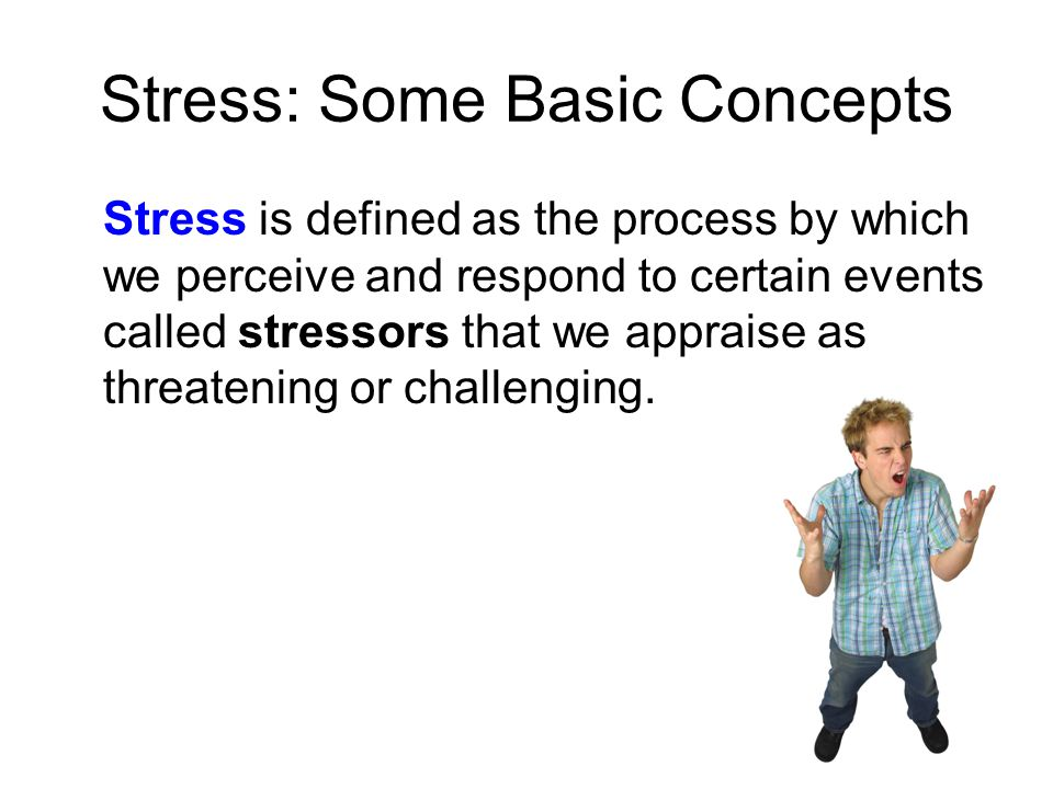 Stress: Some Basic Concepts Stress is defined as the process by which we perceive and respond to certain events called stressors that we appraise as t