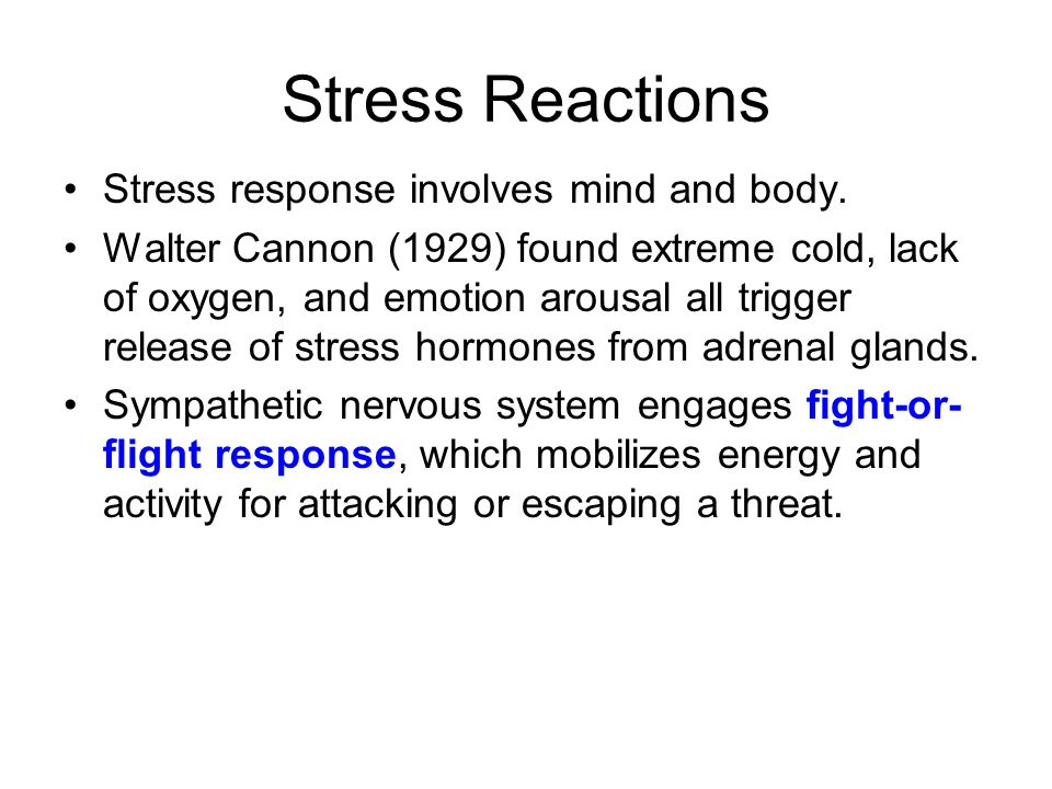 Stress Reactions Stress response involves mind and body. Walter Cannon (1929) found extreme cold, lack of oxygen, and emotion arousal all trigger rele