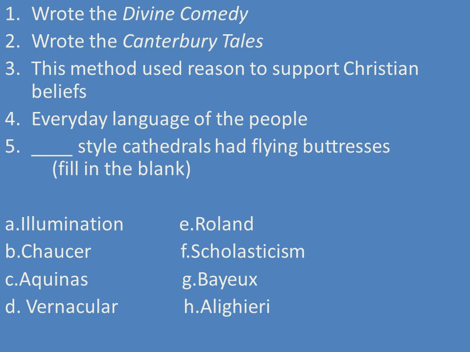1.Wrote the Divine Comedy 2.Wrote the Canterbury Tales 3.This method used reason to support Christian beliefs 4.Everyday language of the people 5.____ style cathedrals had flying buttresses (fill in the blank) a.Illumination e.Roland b.Chaucer f.Scholasticism c.Aquinas g.Bayeux d.