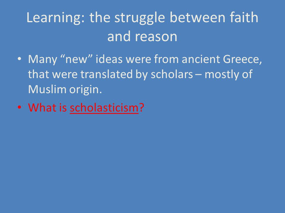 Learning: the struggle between faith and reason Many new ideas were from ancient Greece, that were translated by scholars – mostly of Muslim origin.