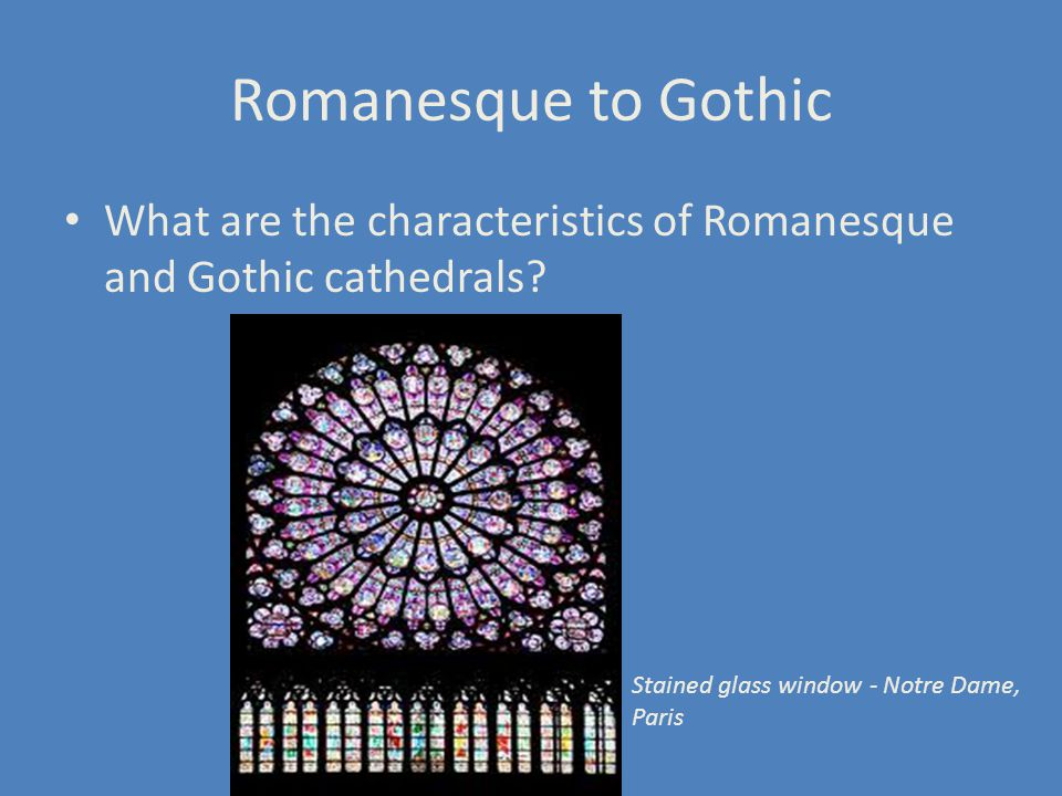Romanesque to Gothic What are the characteristics of Romanesque and Gothic cathedrals.