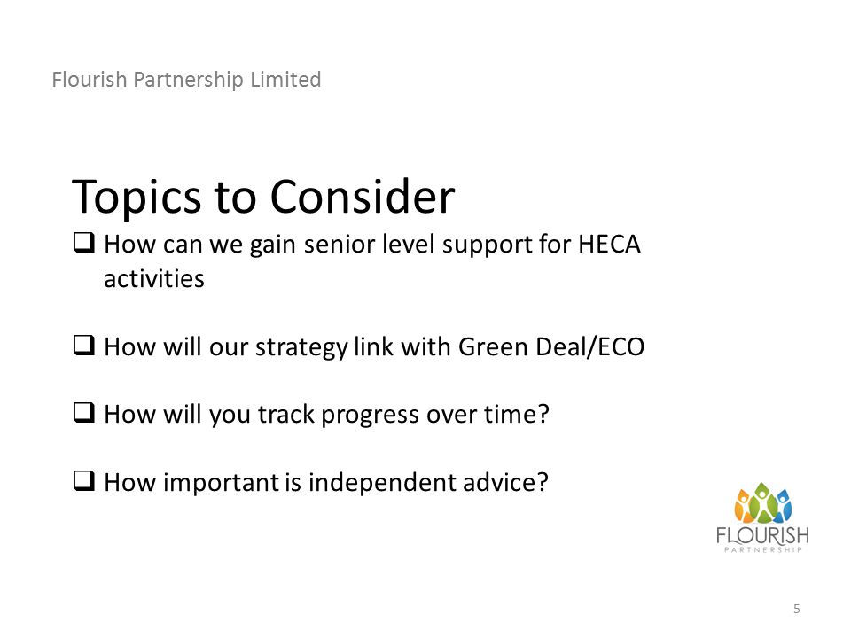 Flourish Partnership Limited 5 Topics to Consider  How can we gain senior level support for HECA activities  How will our strategy link with Green Deal/ECO  How will you track progress over time.