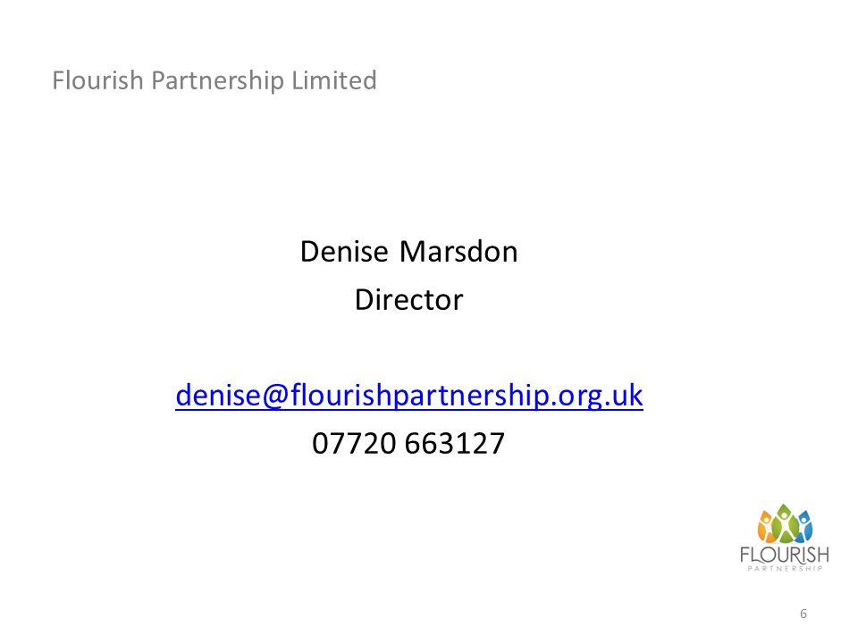 Flourish Partnership Limited Denise Marsdon Director denise@flourishpartnership.org.uk 07720 663127 6