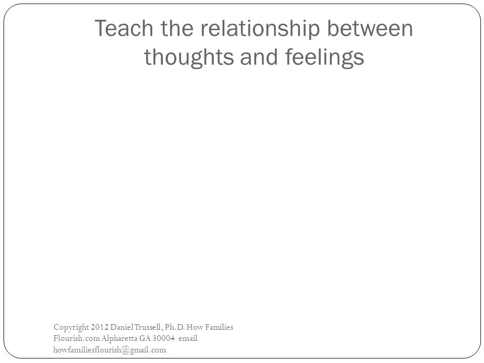 Teach the relationship between thoughts and feelings Copyright 2012 Daniel Trussell, Ph.D.