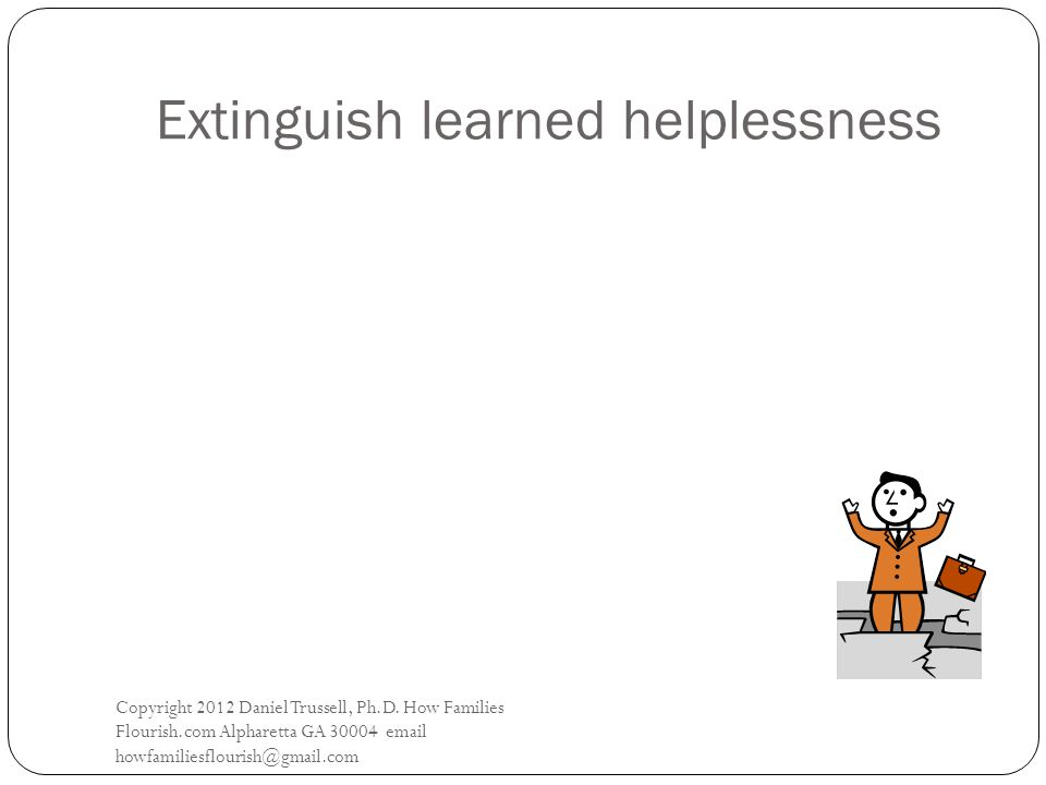 Extinguish learned helplessness Copyright 2012 Daniel Trussell, Ph.D.