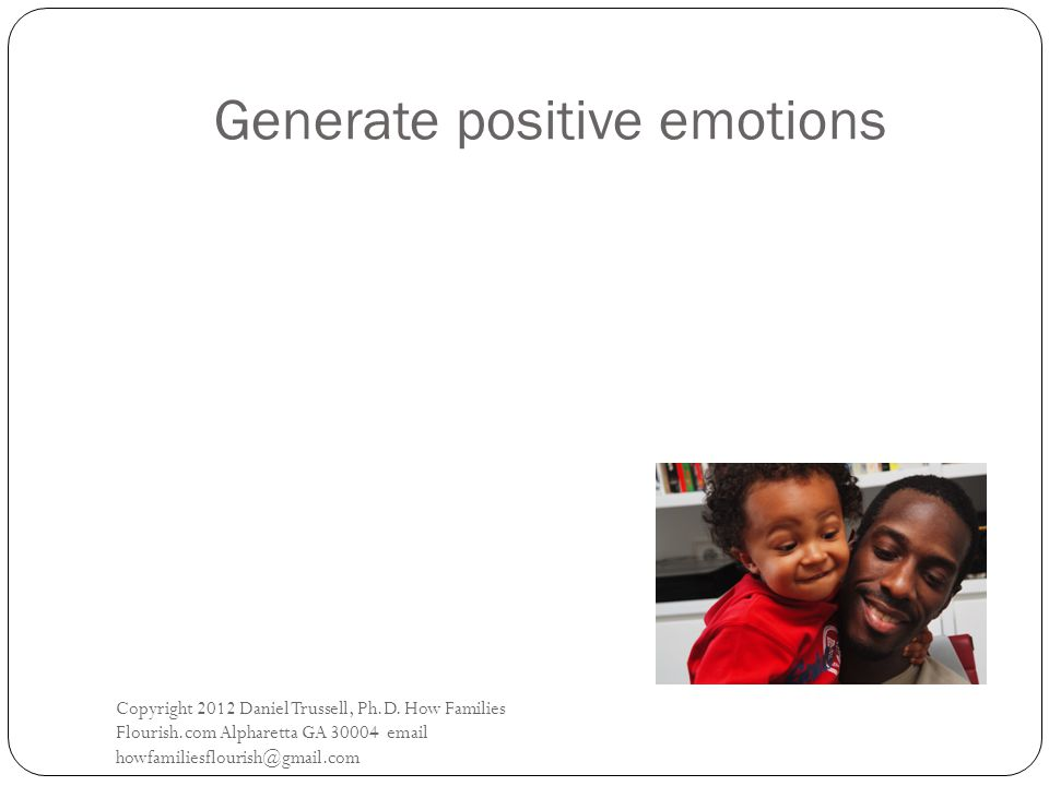 Generate positive emotions Copyright 2012 Daniel Trussell, Ph.D.