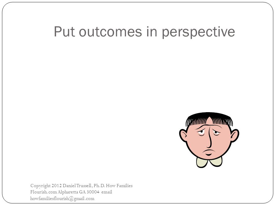Put outcomes in perspective Copyright 2012 Daniel Trussell, Ph.D.