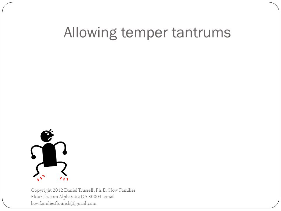 Allowing temper tantrums Copyright 2012 Daniel Trussell, Ph.D.