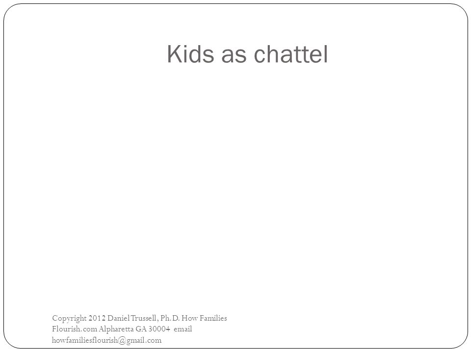 Kids as chattel Copyright 2012 Daniel Trussell, Ph.D.