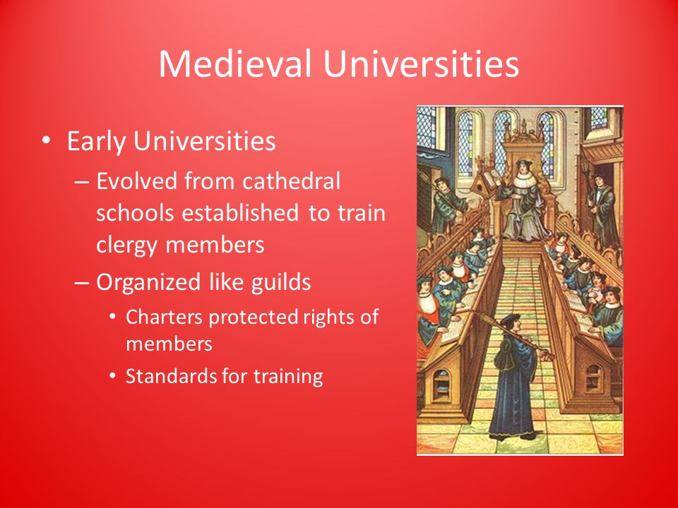 Medieval Universities Early Universities – Evolved from cathedral schools established to train clergy members – Organized like guilds Charters protected rights of members Standards for training