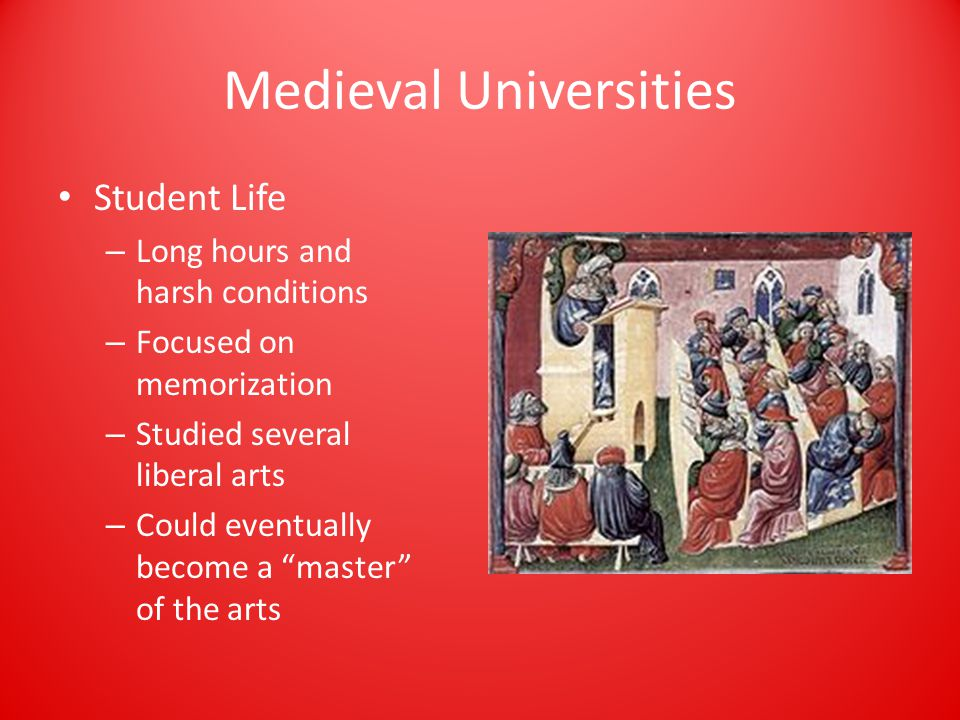 Medieval Universities Student Life – Long hours and harsh conditions – Focused on memorization – Studied several liberal arts – Could eventually become a master of the arts