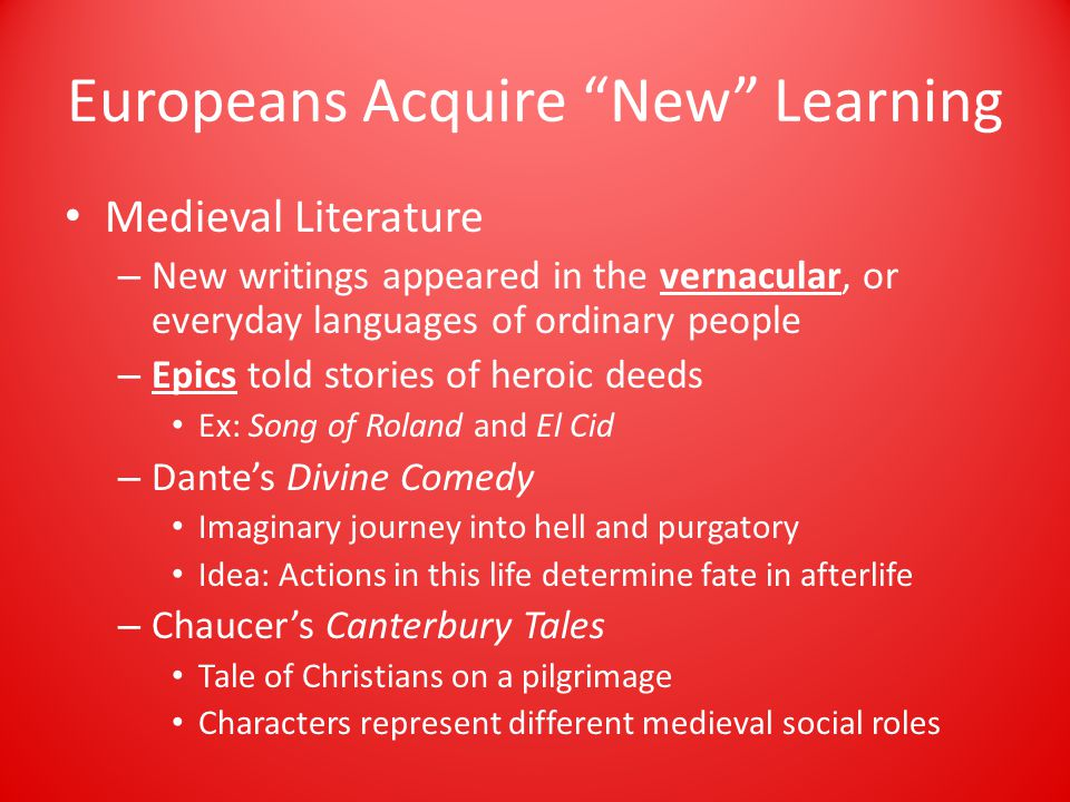 Europeans Acquire New Learning Medieval Literature – New writings appeared in the vernacular, or everyday languages of ordinary people – Epics told stories of heroic deeds Ex: Song of Roland and El Cid – Dante's Divine Comedy Imaginary journey into hell and purgatory Idea: Actions in this life determine fate in afterlife – Chaucer's Canterbury Tales Tale of Christians on a pilgrimage Characters represent different medieval social roles
