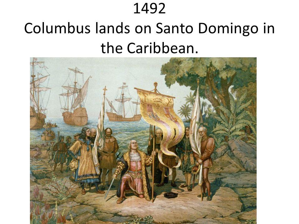 1492 Columbus lands on Santo Domingo in the Caribbean.