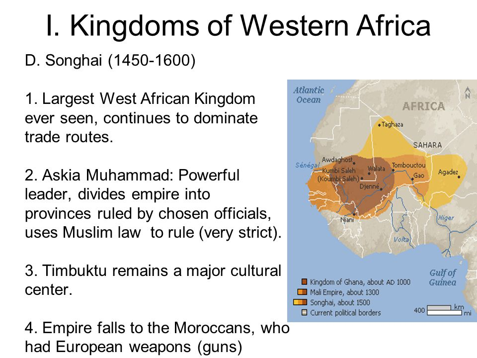 I. Kingdoms of Western Africa D. Songhai (1450-1600) 1. Largest West African Kingdom ever seen, continues to dominate trade routes. 2. Askia Muhammad: