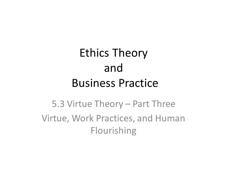 Ethics Theory and Business Practice 5.3 Virtue Theory – Part Three Virtue, Work Practices, and Human Flourishing