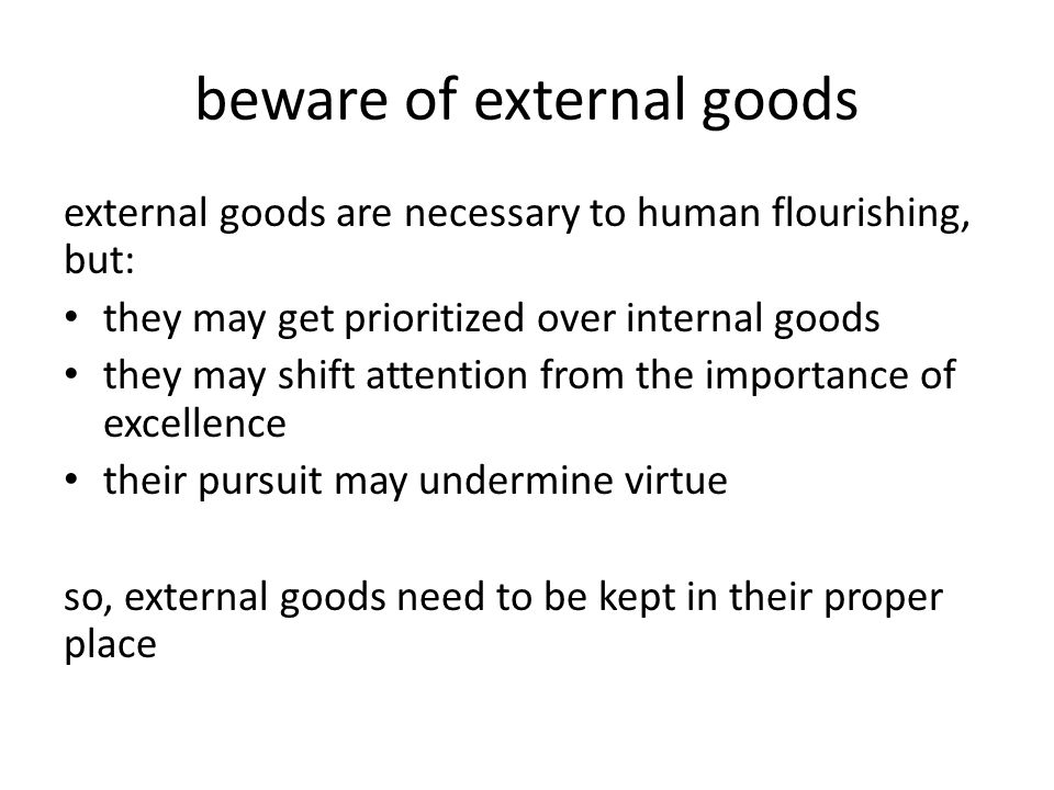 beware of external goods external goods are necessary to human flourishing, but: they may get prioritized over internal goods they may shift attention from the importance of excellence their pursuit may undermine virtue so, external goods need to be kept in their proper place