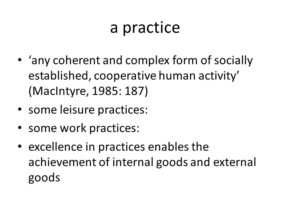 a practice 'any coherent and complex form of socially established, cooperative human activity' (MacIntyre, 1985: 187) some leisure practices: some work practices: excellence in practices enables the achievement of internal goods and external goods