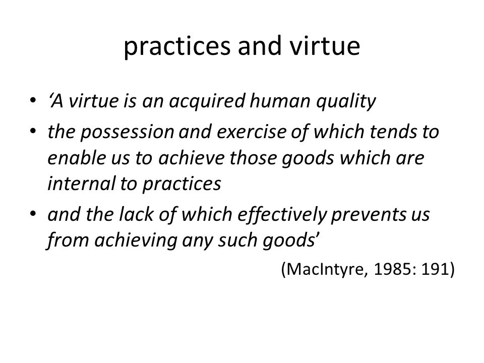 practices and virtue 'A virtue is an acquired human quality the possession and exercise of which tends to enable us to achieve those goods which are internal to practices and the lack of which effectively prevents us from achieving any such goods' (MacIntyre, 1985: 191)