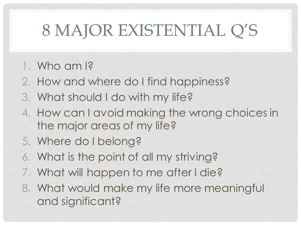 8 MAJOR EXISTENTIAL Q'S 1.Who am I? 2.How and where do I find happiness? 3.What should I do with my life? 4.How can I avoid making the wrong choices i
