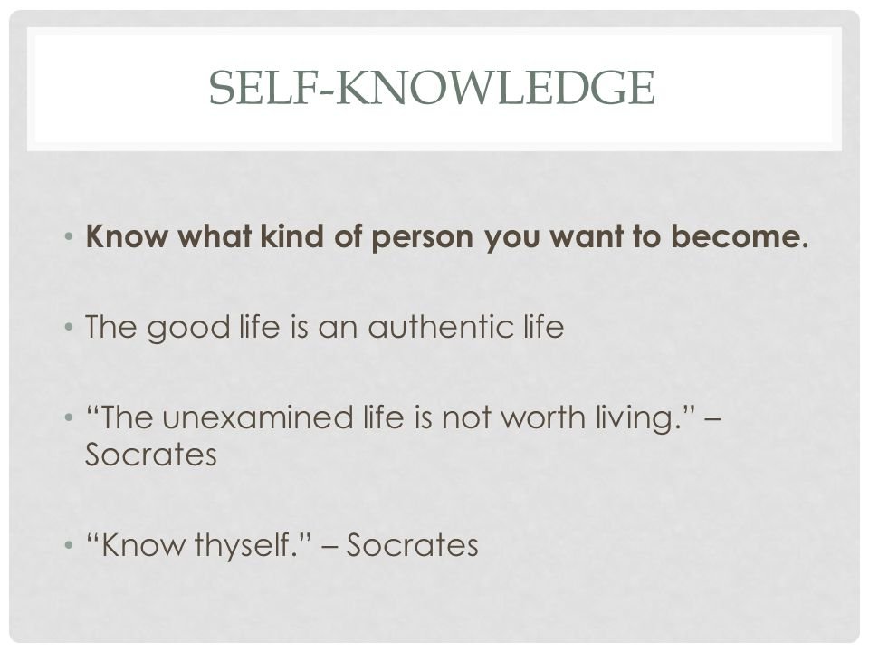 """SELF-KNOWLEDGE Know what kind of person you want to become. The good life is an authentic life """"The unexamined life is not worth living."""" – Socrates """""""