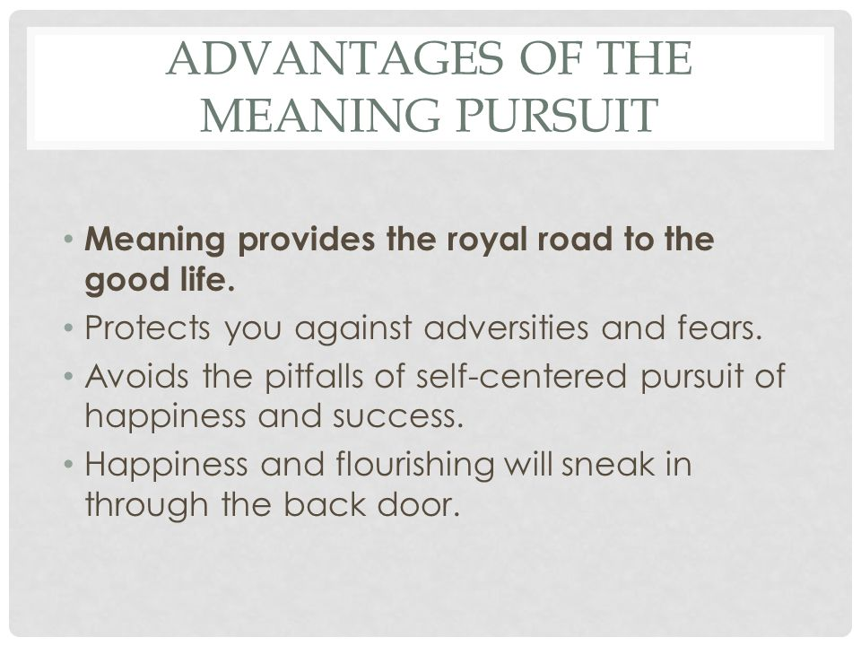 ADVANTAGES OF THE MEANING PURSUIT Meaning provides the royal road to the good life. Protects you against adversities and fears. Avoids the pitfalls of
