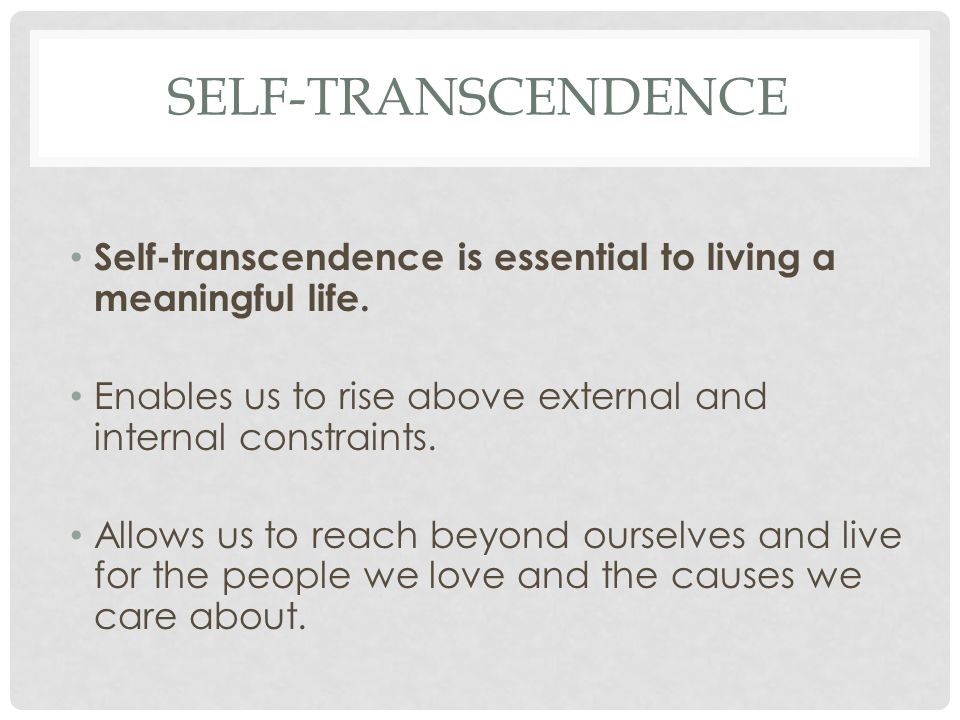 SELF-TRANSCENDENCE Self-transcendence is essential to living a meaningful life. Enables us to rise above external and internal constraints. Allows us