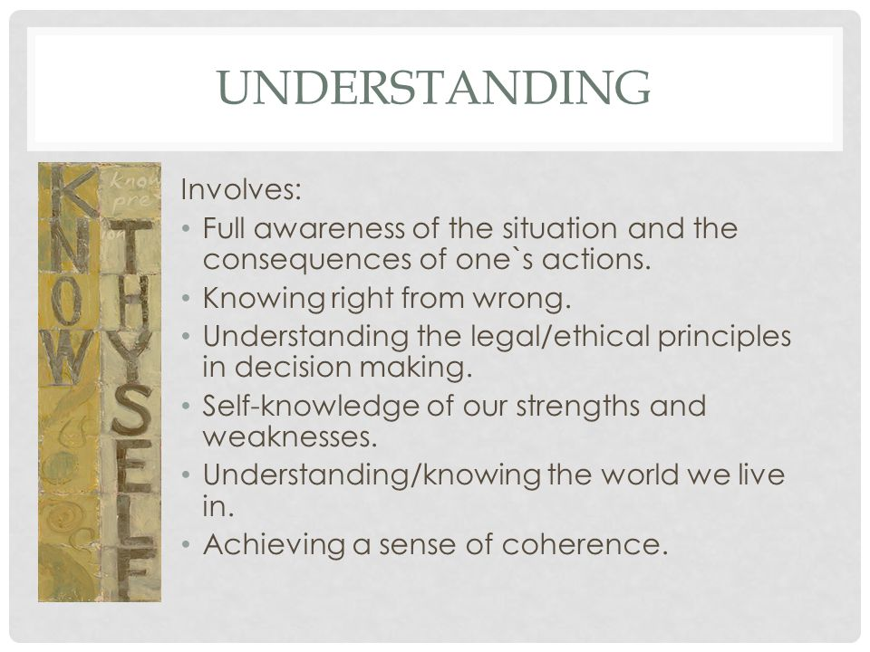 UNDERSTANDING Involves: Full awareness of the situation and the consequences of one`s actions. Knowing right from wrong. Understanding the legal/ethic