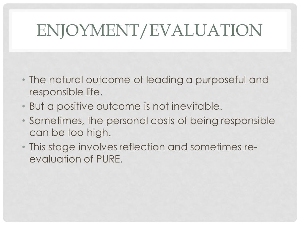 ENJOYMENT/EVALUATION The natural outcome of leading a purposeful and responsible life. But a positive outcome is not inevitable. Sometimes, the person