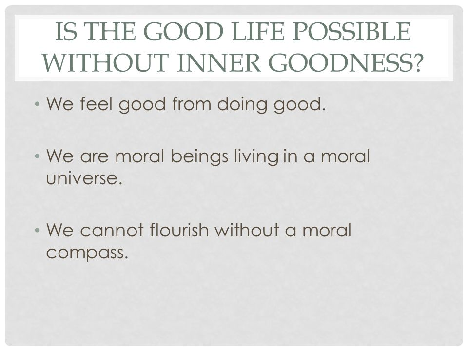 IS THE GOOD LIFE POSSIBLE WITHOUT INNER GOODNESS? We feel good from doing good. We are moral beings living in a moral universe. We cannot flourish wit