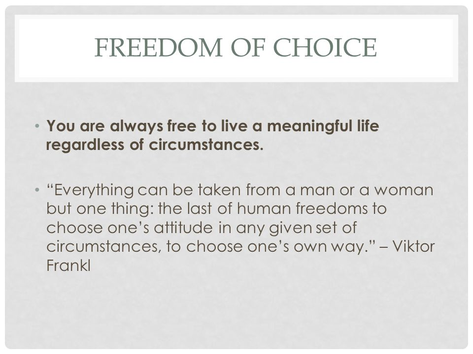 """FREEDOM OF CHOICE You are always free to live a meaningful life regardless of circumstances. """"Everything can be taken from a man or a woman but one th"""