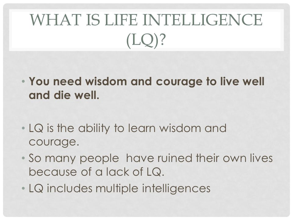 WHAT IS LIFE INTELLIGENCE (LQ)? You need wisdom and courage to live well and die well. LQ is the ability to learn wisdom and courage. So many people h
