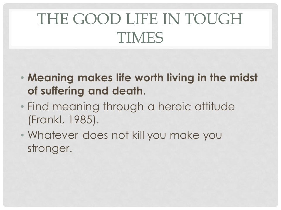 THE GOOD LIFE IN TOUGH TIMES Meaning makes life worth living in the midst of suffering and death. Find meaning through a heroic attitude (Frankl, 1985
