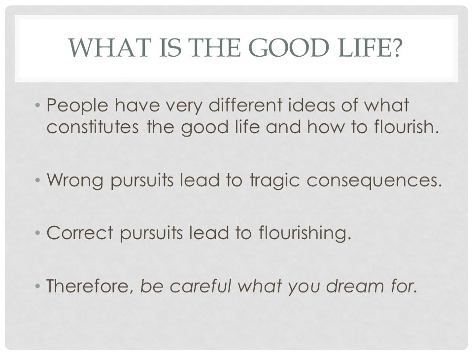 WHAT IS THE GOOD LIFE? People have very different ideas of what constitutes the good life and how to flourish. Wrong pursuits lead to tragic consequen