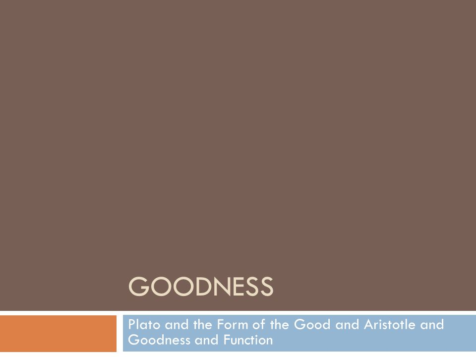 GOODNESS Plato and the Form of the Good and Aristotle and Goodness and Function