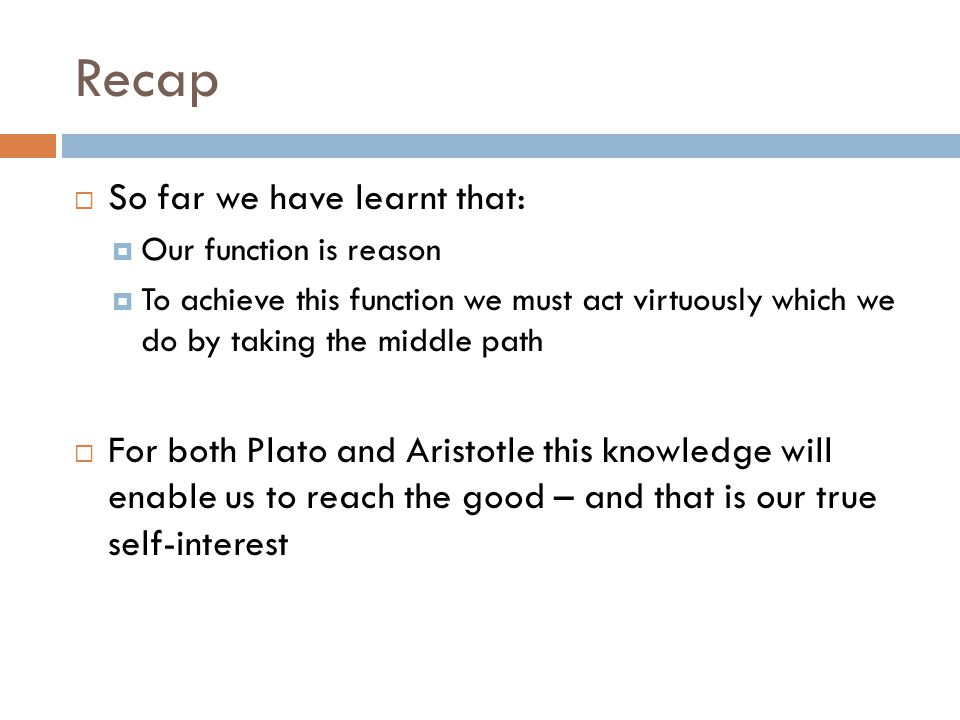 Recap  So far we have learnt that:  Our function is reason  To achieve this function we must act virtuously which we do by taking the middle path  For both Plato and Aristotle this knowledge will enable us to reach the good – and that is our true self-interest