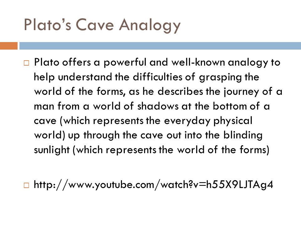 Plato's Cave Analogy  Plato offers a powerful and well-known analogy to help understand the difficulties of grasping the world of the forms, as he describes the journey of a man from a world of shadows at the bottom of a cave (which represents the everyday physical world) up through the cave out into the blinding sunlight (which represents the world of the forms)  http://www.youtube.com/watch v=h55X9LJTAg4