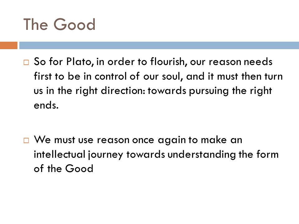 The Good  So for Plato, in order to flourish, our reason needs first to be in control of our soul, and it must then turn us in the right direction: towards pursuing the right ends.