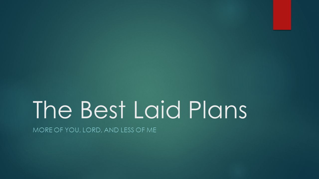 The Best Laid Plans MORE OF YOU, LORD, AND LESS OF ME