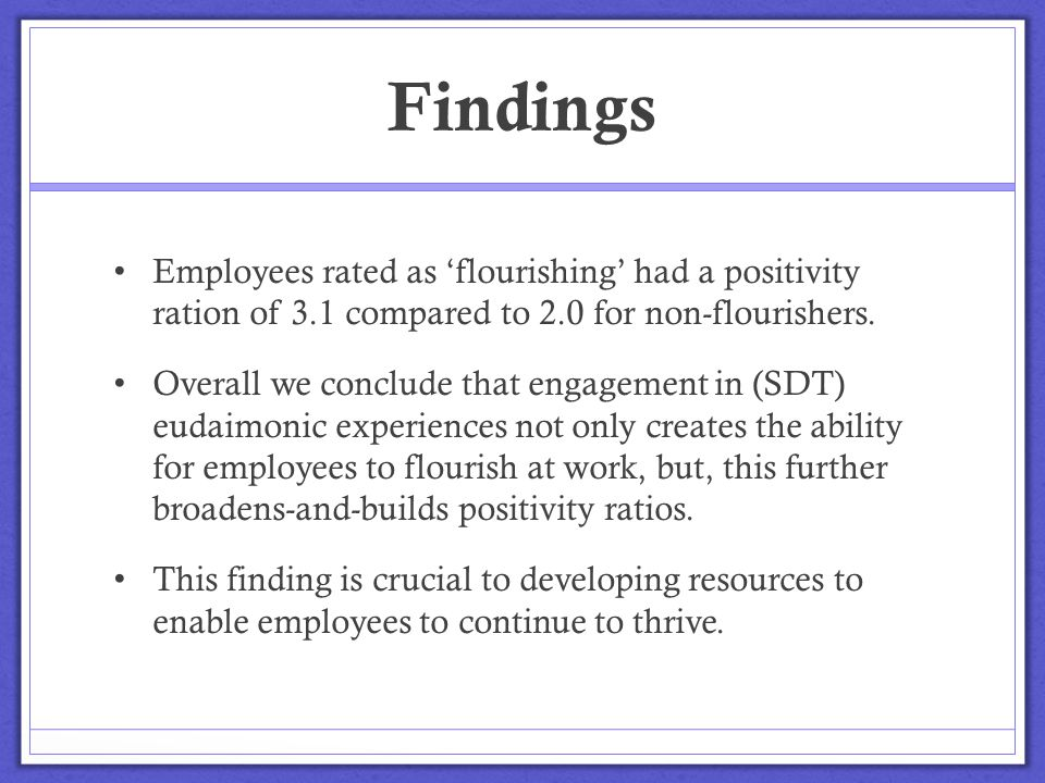 Findings Employees rated as 'flourishing' had a positivity ration of 3.1 compared to 2.0 for non-flourishers. Overall we conclude that engagement in (