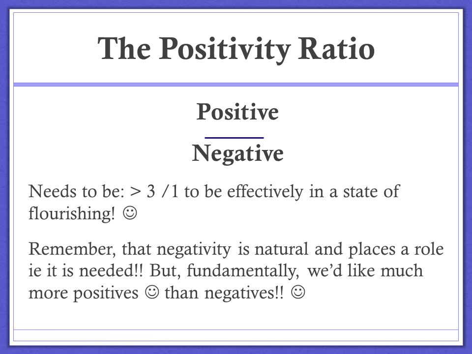 The Positivity Ratio Positive Negative Needs to be: > 3 /1 to be effectively in a state of flourishing! Remember, that negativity is natural and place