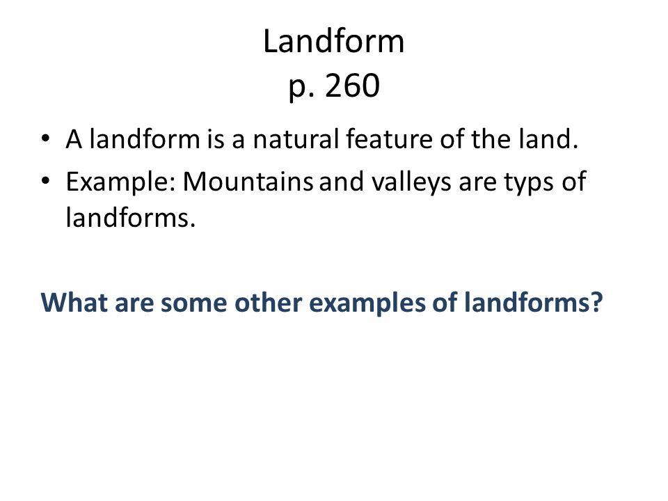 Landform p. 260 A landform is a natural feature of the land.